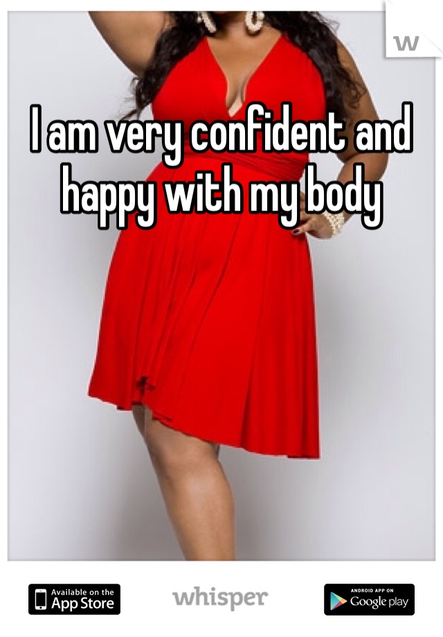 I am very confident and happy with my body