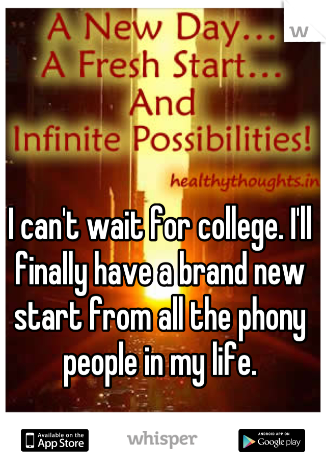 I can't wait for college. I'll finally have a brand new start from all the phony people in my life.