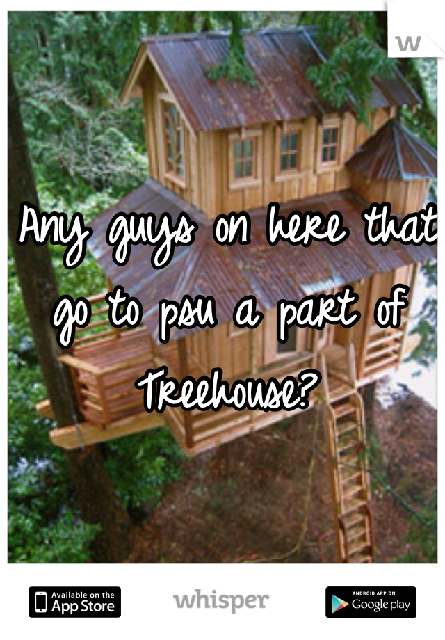 Any guys on here that go to psu a part of Treehouse?