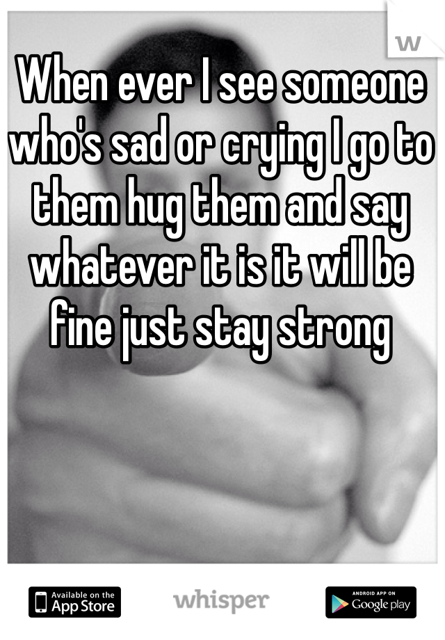 When ever I see someone who's sad or crying I go to them hug them and say whatever it is it will be fine just stay strong