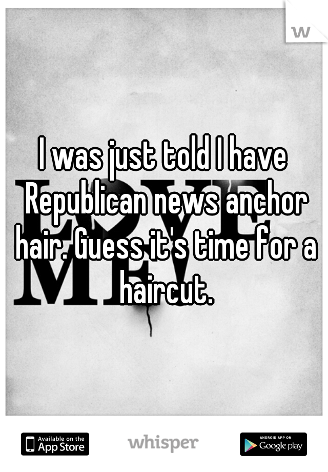I was just told I have Republican news anchor hair. Guess it's time for a haircut.