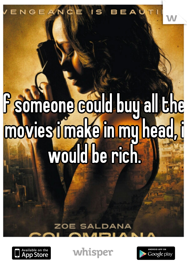If someone could buy all the movies i make in my head, i would be rich.