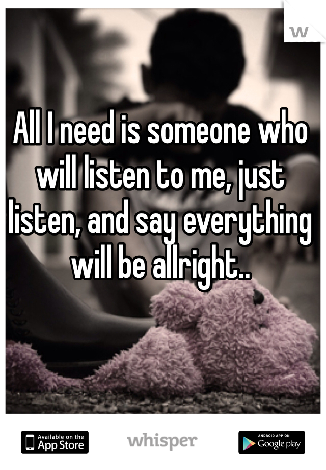 All I need is someone who will listen to me, just listen, and say everything will be allright..