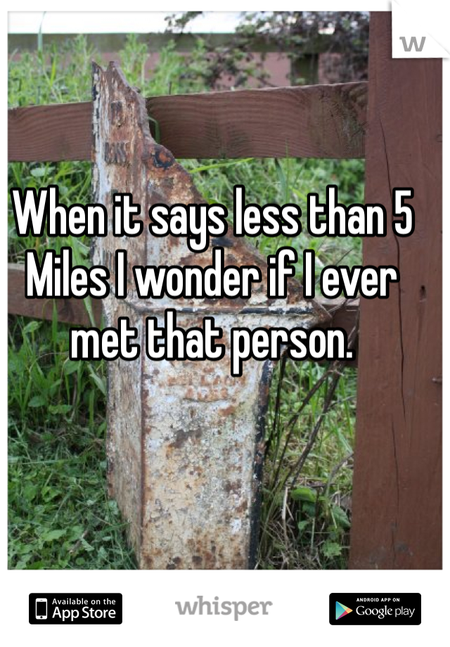 When it says less than 5 Miles I wonder if I ever met that person.