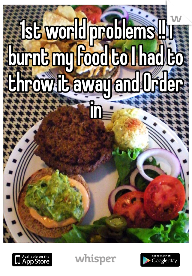 1st world problems !! I burnt my food to I had to throw it away and Order in