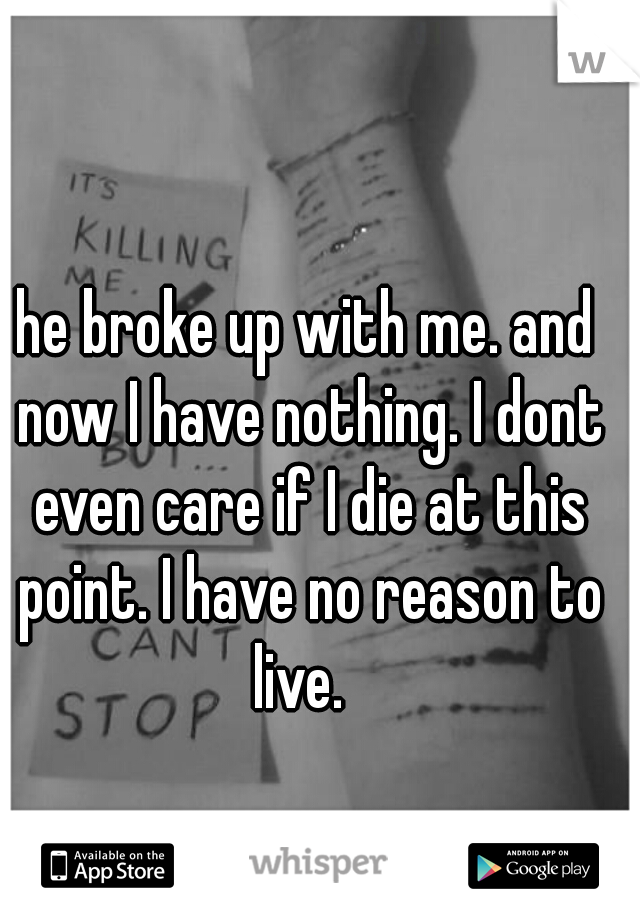 he broke up with me. and now I have nothing. I dont even care if I die at this point. I have no reason to live.