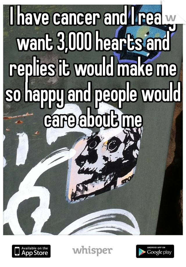 I have cancer and I really want 3,000 hearts and replies it would make me so happy and people would care about me