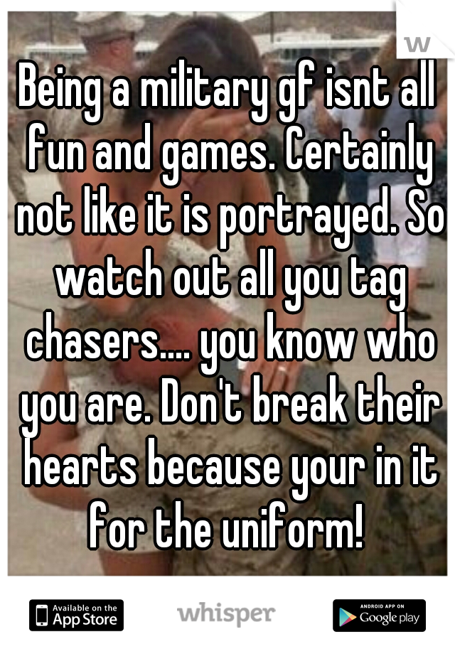 Being a military gf isnt all fun and games. Certainly not like it is portrayed. So watch out all you tag chasers.... you know who you are. Don't break their hearts because your in it for the uniform!