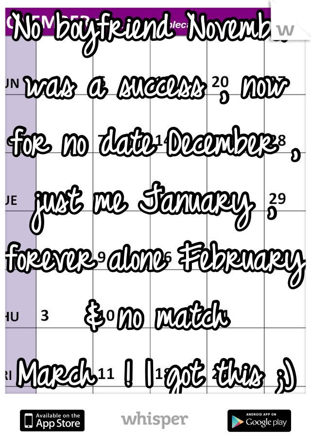 No boyfriend November was a success , now for no date December , just me January , forever alone February & no match  March  ! I got this ;)