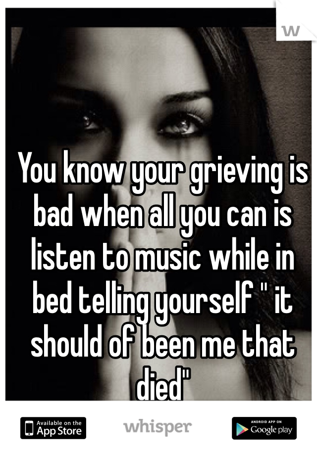 """You know your grieving is bad when all you can is listen to music while in bed telling yourself """" it should of been me that died"""""""