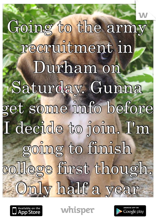 Going to the army recruitment in Durham on Saturday. Gunna get some info before I decide to join. I'm going to finish college first though. Only half a year