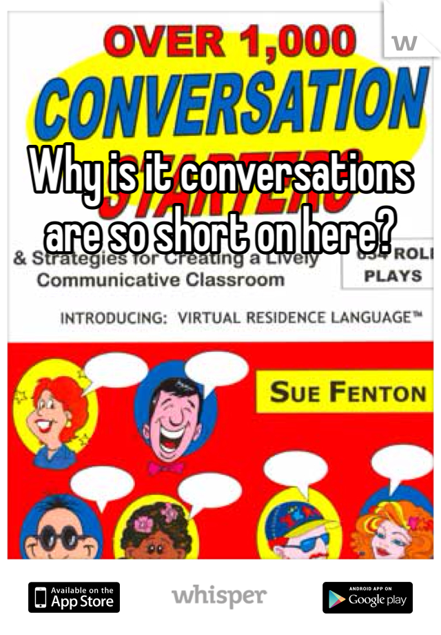 Why is it conversations are so short on here?