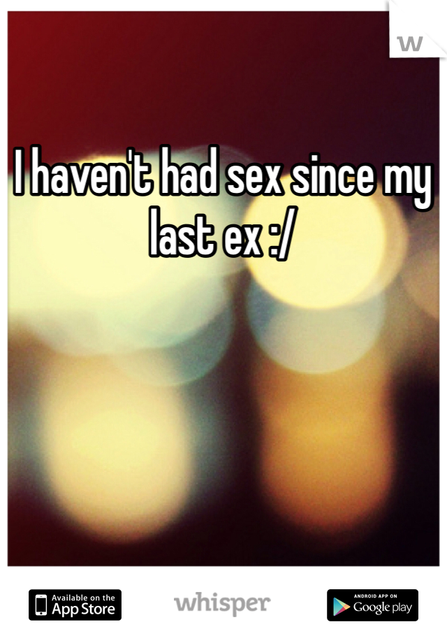 I haven't had sex since my last ex :/