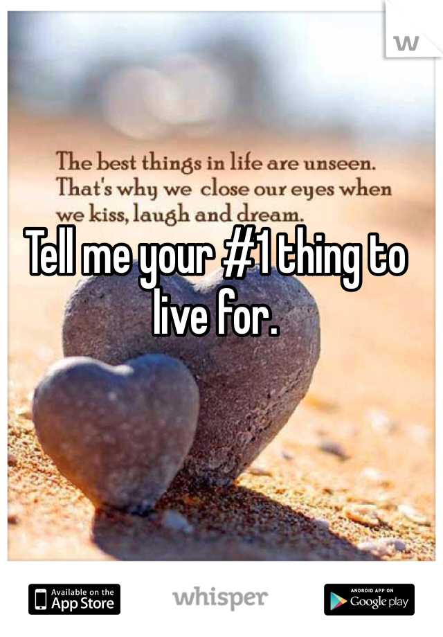 Tell me your #1 thing to live for.