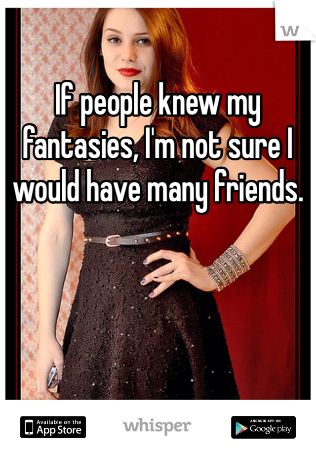 If people knew my fantasies, I'm not sure I would have many friends.