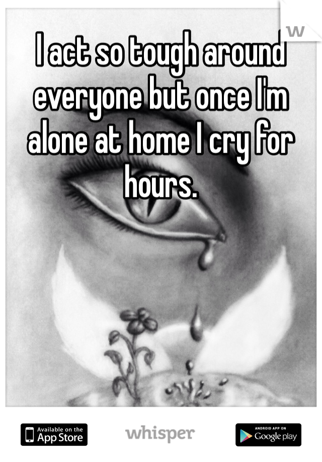 I act so tough around everyone but once I'm alone at home I cry for hours.