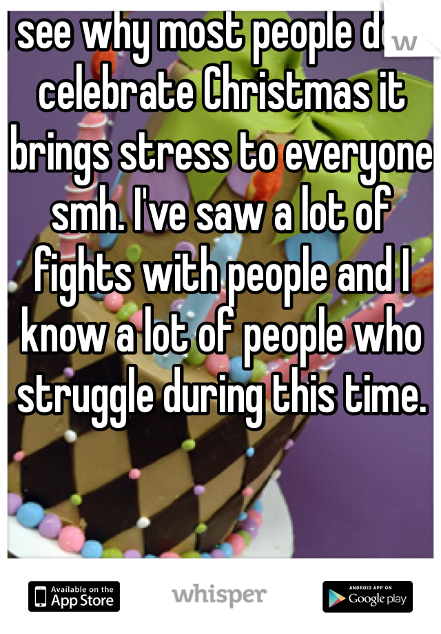 I see why most people don't celebrate Christmas it brings stress to everyone smh. I've saw a lot of fights with people and I know a lot of people who struggle during this time.