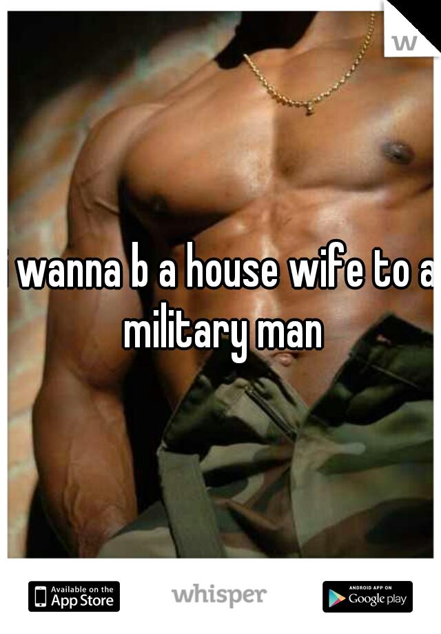 i wanna b a house wife to a military man