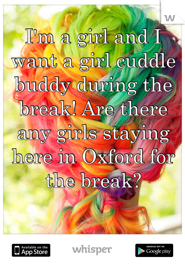 I'm a girl and I want a girl cuddle buddy during the break! Are there any girls staying here in Oxford for the break?