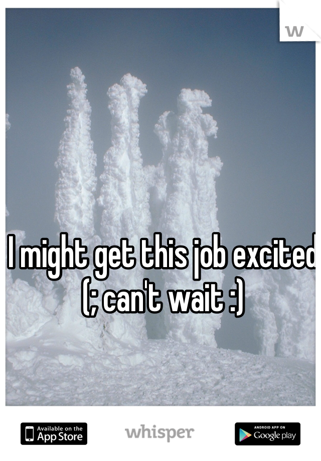 I might get this job excited (; can't wait :)