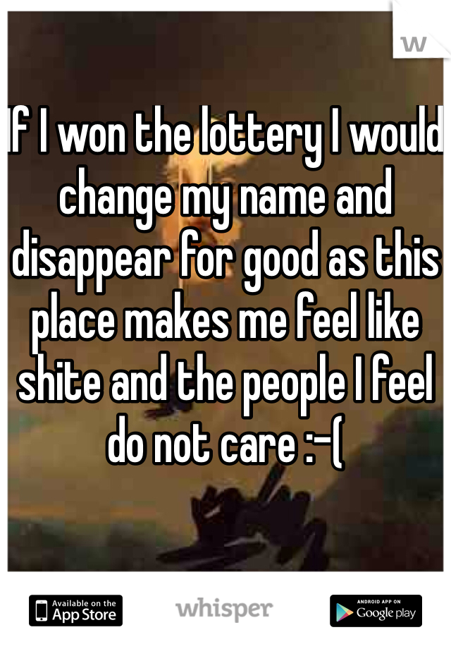 If I won the lottery I would change my name and disappear for good as this place makes me feel like shite and the people I feel do not care :-(