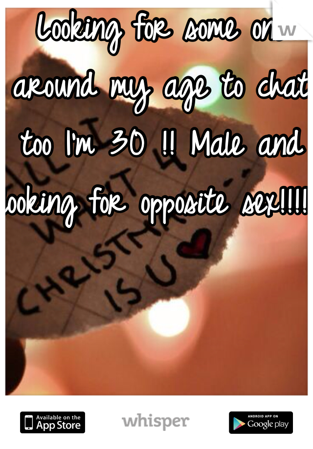 Looking for some one around my age to chat too I'm 30 !! Male and looking for opposite sex!!!!!
