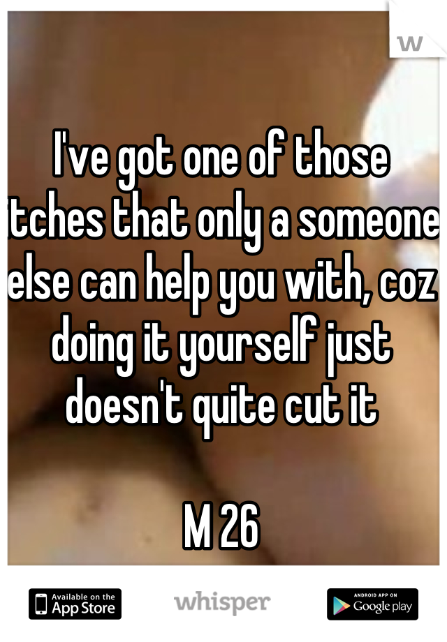 I've got one of those itches that only a someone else can help you with, coz doing it yourself just doesn't quite cut it  M 26
