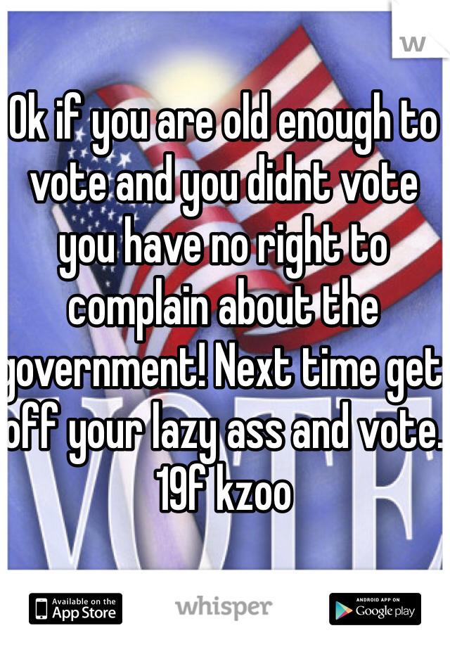 Ok if you are old enough to vote and you didnt vote you have no right to complain about the government! Next time get off your lazy ass and vote.  19f kzoo