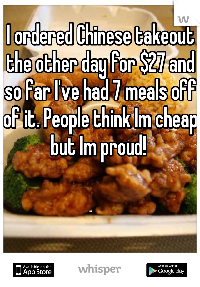 I ordered Chinese takeout the other day for $27 and so far I've had 7 meals off of it. People think Im cheap but Im proud!