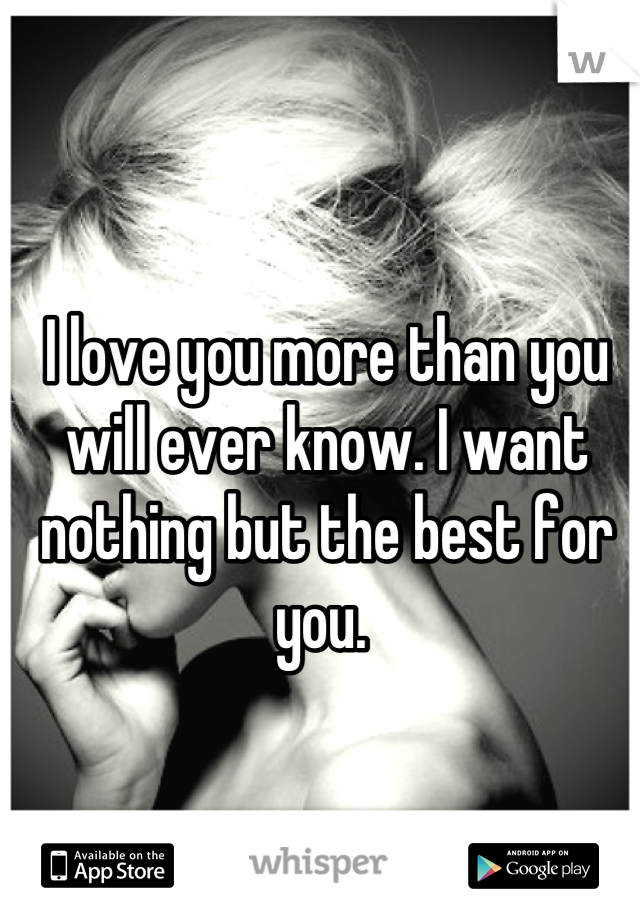I love you more than you will ever know. I want nothing but the best for you.