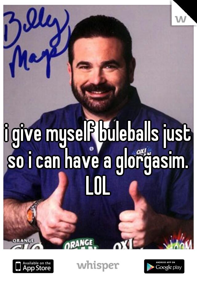 i give myself buleballs just so i can have a glorgasim.  LOL