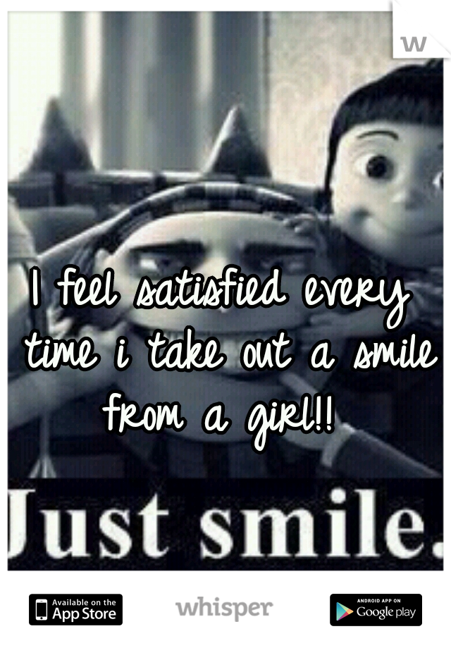I feel satisfied every time i take out a smile from a girl!!