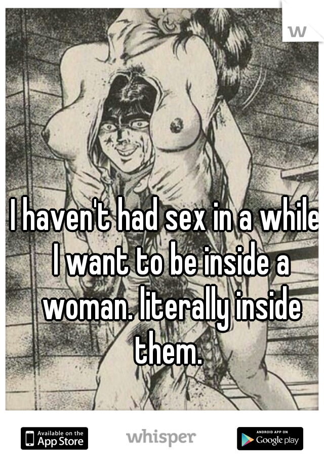 I haven't had sex in a while. I want to be inside a woman. literally inside them.