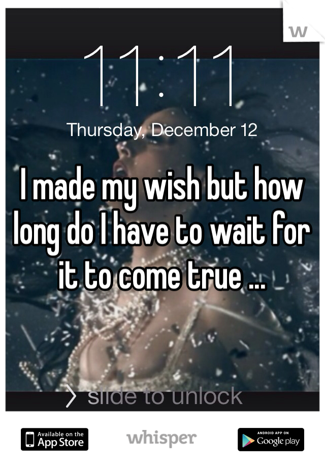 I made my wish but how long do I have to wait for it to come true ...