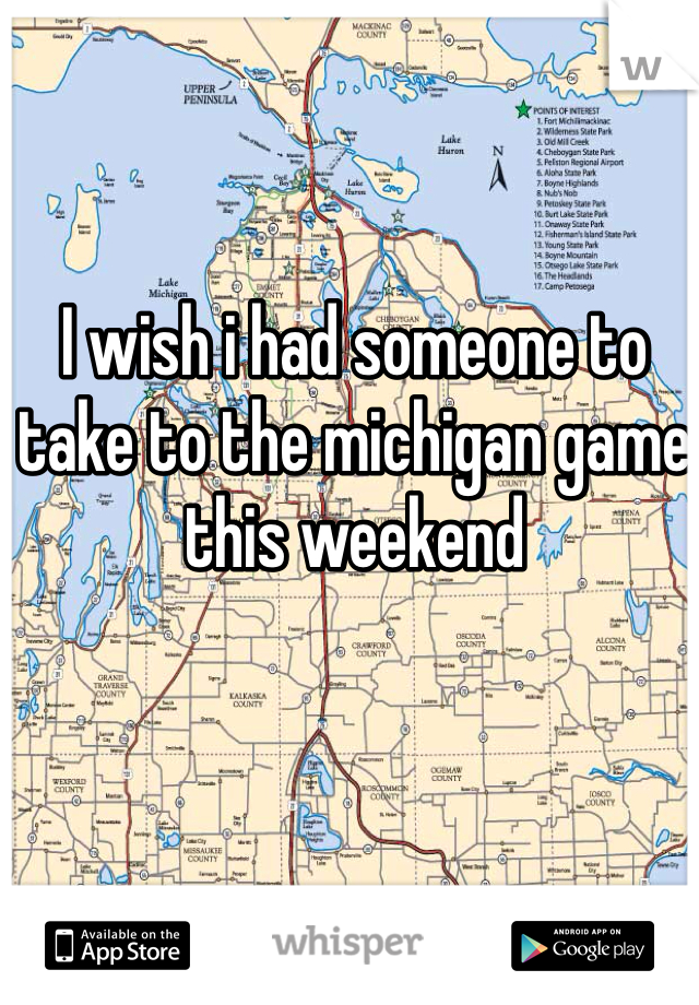I wish i had someone to take to the michigan game this weekend