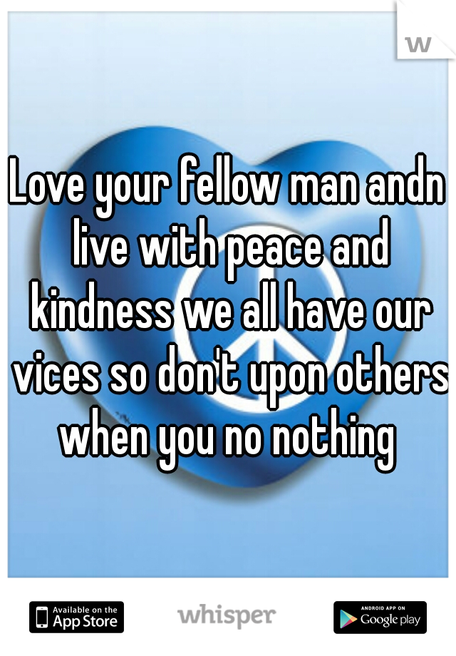 Love your fellow man andn live with peace and kindness we all have our vices so don't upon others when you no nothing