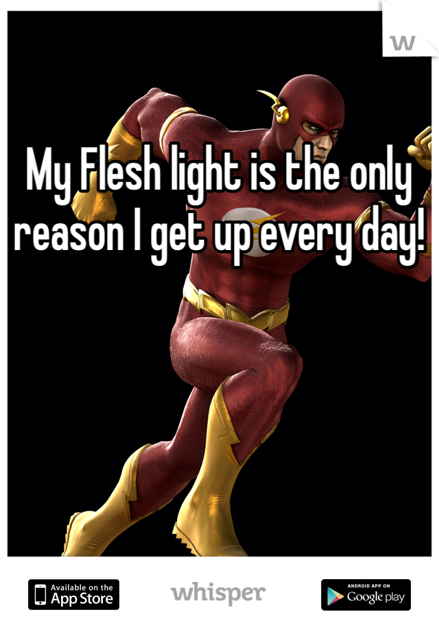 My Flesh light is the only reason I get up every day!