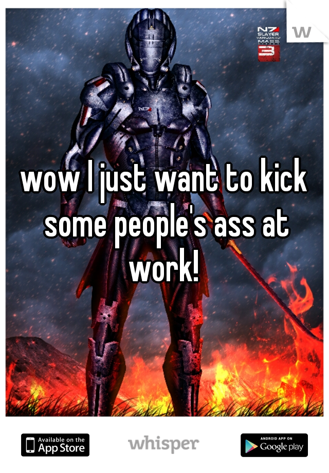 wow I just want to kick some people's ass at work!