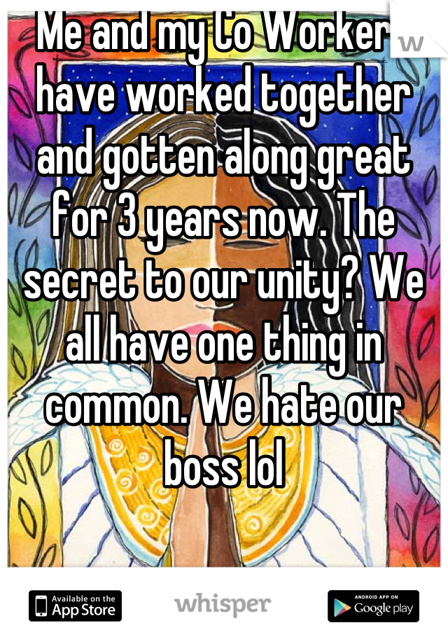 Me and my Co Workers have worked together and gotten along great for 3 years now. The secret to our unity? We all have one thing in common. We hate our boss lol