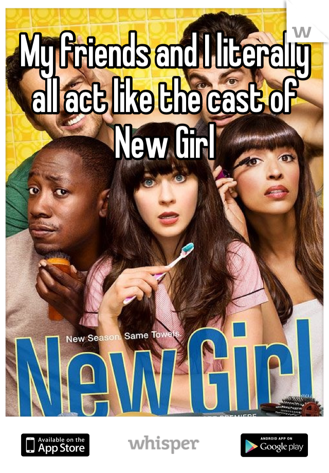 My friends and I literally all act like the cast of New Girl