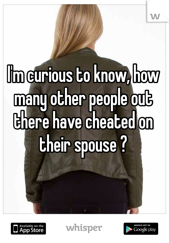 I'm curious to know, how many other people out there have cheated on their spouse ?