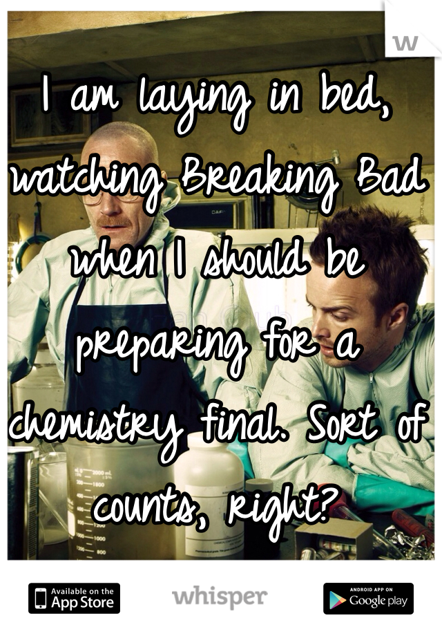I am laying in bed, watching Breaking Bad when I should be preparing for a chemistry final. Sort of counts, right?