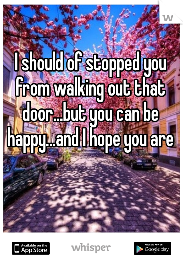 I should of stopped you from walking out that door...but you can be happy...and I hope you are