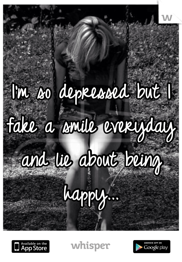 I'm so depressed but I fake a smile everyday and lie about being happy...