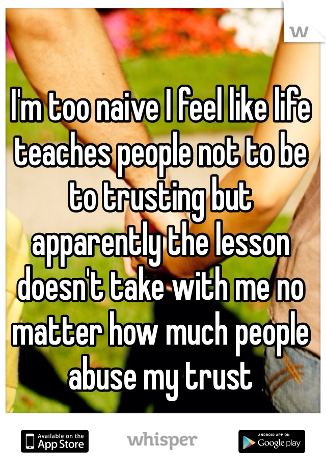 I'm too naive I feel like life teaches people not to be to trusting but apparently the lesson doesn't take with me no matter how much people abuse my trust