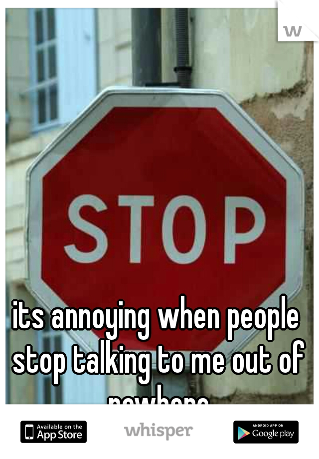 its annoying when people stop talking to me out of nowhere