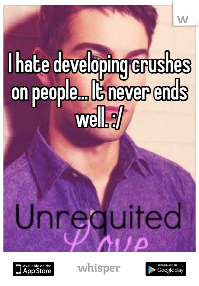 I hate developing crushes on people... It never ends well. :/