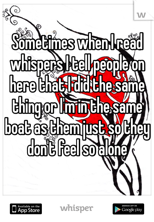 Sometimes when I read whispers I tell people on here that I did the same thing or I'm in the same boat as them just so they don't feel so alone