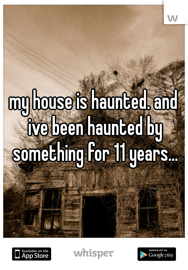 my house is haunted. and ive been haunted by something for 11 years...
