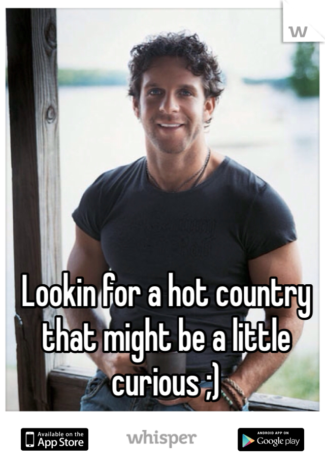 Lookin for a hot country that might be a little curious ;)